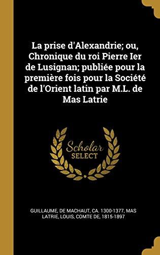 La prise d'Alexandrie; ou, Chronique du roi Pierre Ier de Lusignan; publiée pour la première fois pour la Société de l'Orient latin par M.L. de Mas Latrie (French Edition)