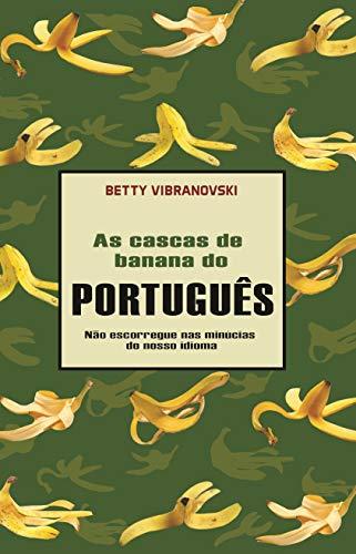 AS CASCAS DE BANANA DO PORTUGUÊS: Não escorregue nas minúcias do nosso idioma