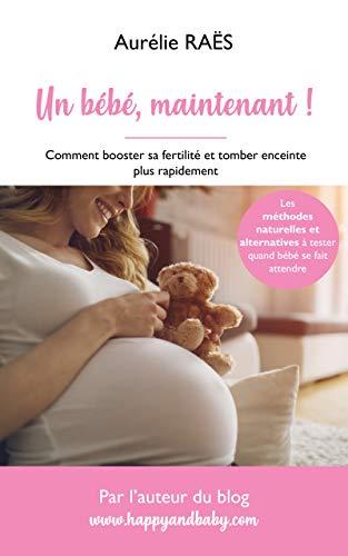 Un Bébé Maintenant !: Les méthodes naturelles et alternatives à tester pour booster sa fertilité quand bébé se fait attendre