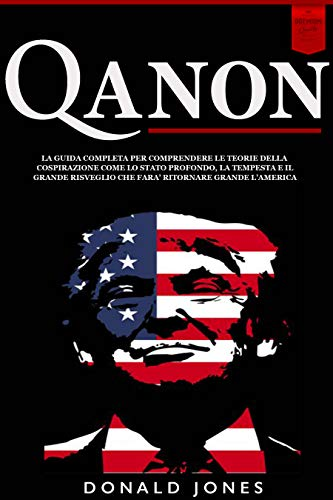Qanon: La Guida Completa per Comprendere le Teorie della Cospirazione come lo Stato Profondo, la Tempesta e il Grande Risveglio che farà Ritornare Grande l America