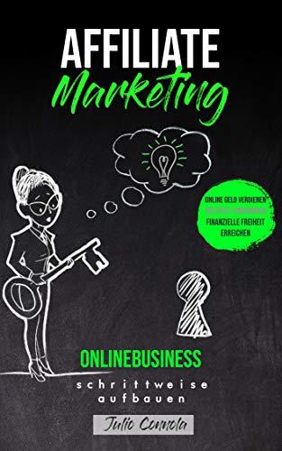 Affiliate Marketing, Onlinebusiness schrittweise aufbauen: Online Geld verdienen, passives Einkommen, finanzielle Freiheit erre