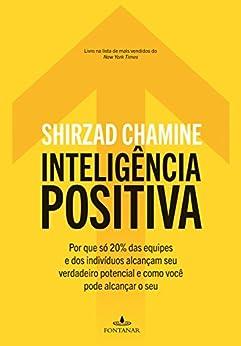 Inteligência positiva: Por que só 20% das equipes e dos indivíduos alcançam seu verdadeiro potencial e como você pode alcançar o seu por [Shirzad Chamine, Regiane Winarski]