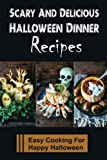 Scary And Delicious Halloween Dinner Recipes: Easy Cooking For Happy Halloween: Halloween Dinner Ideas For Kids