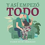 Y así empezó todo. Diario de embarazo.: (Spanish) Regalo original para mamás embarazadas. Agenda álbum guía con tu bebé día a día. Libro futuras madres primerizas o no.
