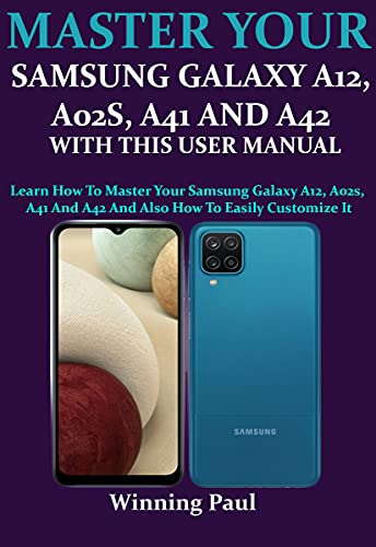 MASTER YOUR SAMSUNG GALAXY A12, A02S, A41 AND A42 WITH THIS USER MANUAL: Learn How To Master Your Samsung Galaxy A12, A02s, A41 And A42 And Also How To Easily Customize It (English Edition)