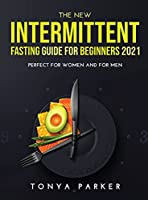 The New Intermittent Fasting Guide for Beginners 2021: Perfect for Women and for Men.