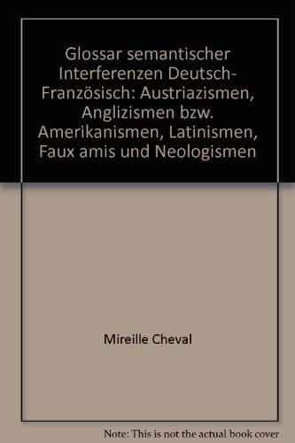 Glossar semantischer Interferenzen Deutsch-Französisch: Austriazismen, Anglizismen bzw. Amerikanismen, Latinismen, Faux-amis und Neologismen