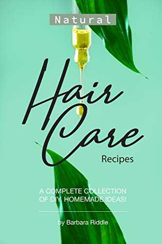 Natural Hair Care Recipes: A Complete Collection of DIY, Homemade Ideas!