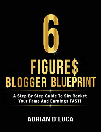 6 Figures Blogging Blueprint: A Step By Step Guide To Sky Rocket Your Fame and Earnings FAST!