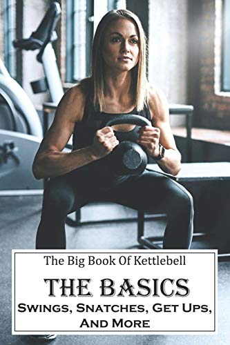 The Big Book Of Kettlebell: The Basics: Swings, Snatches, Get Ups, And More: Weight Training For Beginners