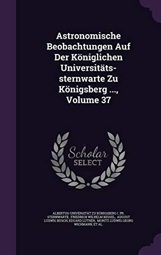Astronomische Beobachtungen Auf Der Koniglichen Universitats-Sternwarte Zu Konigsberg ..., Volume 37