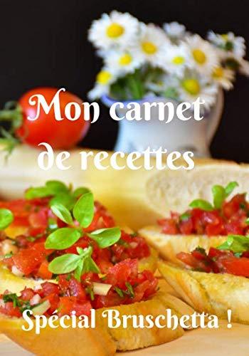 Mon carnet de recettes Spécial Bruschetta !: Carnet de 25 recettes détaillées spécial bruschetta à remplir avec notes et photographies de vos plats, 60 pages, format 7x10 pouces (17,78 cm x 25,4 cm)