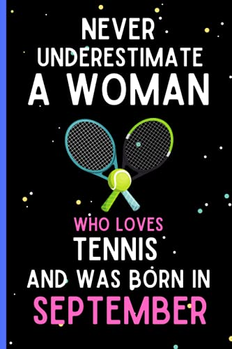Never Underestimate A Woman Who Loves Tennis and Was Born in September: Cute Tennis Birthday Gift Idea for Women and Girls Born in September, Tennis ... Funny Writing and Journaling Notebook Journal