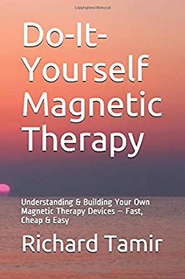 Do-It-Yourself Magnetic Therapy: Understanding & Building Your Own Magnetic Therapy Devices ? Fast, Cheap & Easy