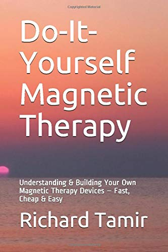 Do-It-Yourself Magnetic Therapy: Understanding & Building Your Own Magnetic Therapy Devices – Fast, Cheap & Easy