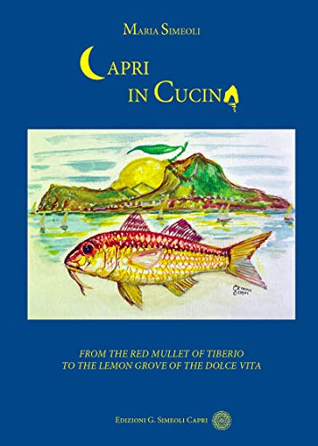 Capri in Cucina: From the Red Mullet of Tiberio to the Lemon Grove of the Dolce Vita (English Edition)