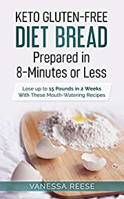 Keto Gluten-Free Diet Bread Prepared in 8-Minutes or Less: Lose up to 15 Pounds in 2 Weeks With These Mouthwatering Recipes