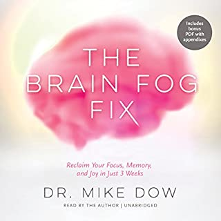 The Brain Fog Fix     Reclaim Your Focus, Memory, and Joy in Just 3 Weeks              By:                                                                                                                                 Dr. Mike Dow                               Narrated by:                                                                                                                                 Dr. Mike Dow                      Length: 7 hrs and 43 mins     14 ratings     Overall 4.4