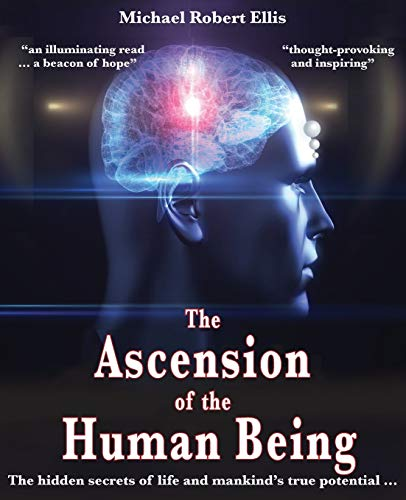 The Ascension of the Human Being: The hidden secrets of life and mankind's true potential…
