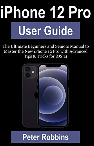iPhone 12 Pro User Guide: The Ultimate Beginners and Seniors Manual to Master the New iPhone 12 Pro with Advanced Tips & Tricks for iOS 14