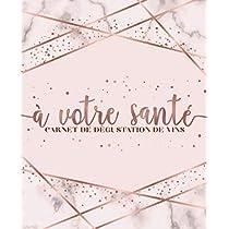 À votre santé : Carnet de dégustation de vins: Un livre, journal, cahier et carnet de notes pour les amoureux du vin