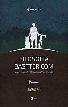 Filosofia Bastter.com 2021 - Atualizado: Vida, Trabalho e Tranquilidade Financeira por [Bastter]