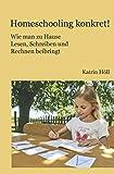 Homeschooling konkret!: Wie man zu Hause Lesen, Schreiben und Rechnen beibringt