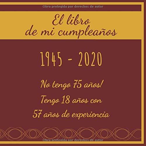 El libro de mi cumpleaños 1945 - 2020 No tengo 75 años! Tengo 18 años con 57 años de experiencia: Libro de visitas fiesta de cumpleaños felicitaciones y noticias I Tema: oro y ror I Regalo ideal
