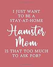 I Just Want to be a Stay-At-Home Hamster Mom. Is That Too Much to Ask For: Hamster Gift for People Who Love Their Pet Hamsters - Humorous Saying on ... Lovers - Blank Lined Journal or Notebook