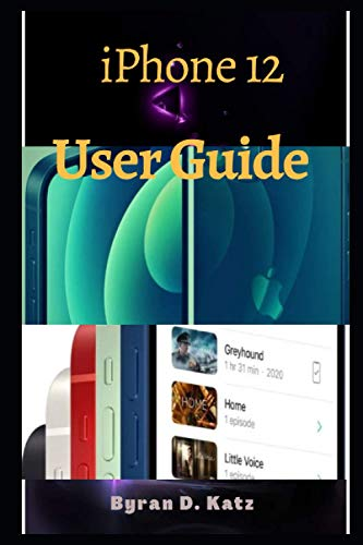 iPhone 12 User Guide: An Instructional Manual To Master The New Released Apple iPhone 12, iPhone 12 Mini and iPhone 12 Pro Max With Tips And Tricks