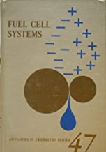 FUEL CELL SYSTEMS Symposia Sponsored By the Division of Fuel Chemistry at the 145th & 146th Meetings American Chemical Society, New York City, Sept 12-13, 1963, and Philadelphia, April 6-7, 1964 - Advances in Chemistry Series # 47