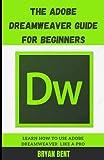 The Adobe Dreamweaver Guide for Beginners: Learn How To Use Adobe Dreamweaver Like A Pro