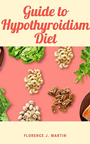 Guide To Hypothyroidism Diet: Your thyroid creates and produces hormones that play a role in many different systems throughout your body. (English Edition)