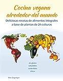 Cocina vegana alrededor del mundo: Deliciosas recetas de alimentos integrales a base de plantas de 24 culturas del mundo