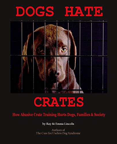 Dogs Hate Crates:: How Abusive Crate Training Hurts Dogs, Families & Society