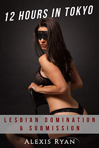 12 Hours In Tokyo - Lesbian Domination & Submission, a Shibari Experience: Female Domination and Submission BDSM (Hot Lesbian Domination Series) (English Edition)