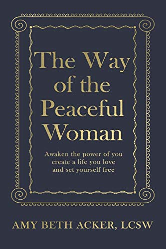 The Way of the Peaceful Woman: Awaken the Power of You, Create a Life You Love, and Set Yourself Fre
