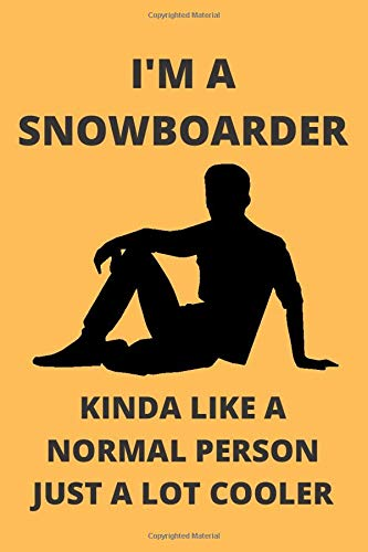 I'M A SNOWBOARDER KINDA LIKE A NORMAL PERSON JUST A LOT COOLER: Funny Snowboarder Journal Note Book Diary Log Scrap Tracker Party Prize Gift Present 6x9 Inch 100 Pages.
