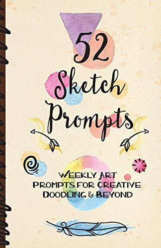 52 Sketch Prompts: Weekly Art Prompts for Creative Doodling & Beyond - 8.5' x 5.5' Sketchbook Artist Journal Project Ideas to Draw, Collage, Illustrate, Design & More! For All Ages, Teens to Adults