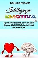 Intelligenza Emotiva 2.0: Scopri Come Avere Successo nella Vita, nel Lavoro e nelle Relazioni. Migliora le Tue Abilità Sociali, l'Agilità Emotiva e Scopri Perché può Essere più Importante del QI. (Volume 1- La Via Della Consapevolezza)