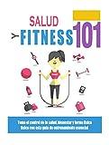 Salud y Forma Física 101: Hágase cargo de su salud, bienestar y estado físico con esta guía de entrenamiento esencial