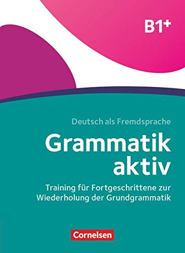 Grammatik aktiv - Deutsch als Fremdsprache - 1. Ausgabe - B1+: Training für Fortgeschrittene zur Wiederholung der Grundgrammatik - Übungsbuch