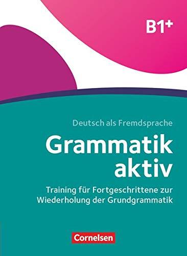 Grammatik aktiv: B1+ - Training für Fortgeschrittene zur Wiederholung der Grundgrammatik: Übungsbuch (Grammatik aktiv - Deutsch als Fremdsprache)