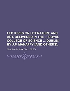 Lectures on Literature and Art, Delivered in the Royal College of Science Dublin, by J.P. Mahaffy [And Others].