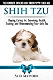 Shih Tzu Dogs - The Complete Owners Guide from Puppy to Old Age. Buying, Caring