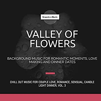 Valley Of Flowers (Background Music For Romantic Moments, Love Making And Dinner Dates) (Chill Out Music For Couple Love, Romance, Sensual, Candle Light Dinner, Vol. 3)