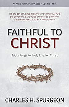Faithful to Christ: A Challenge to Truly Live for Christ by [Charles H. Spurgeon]
