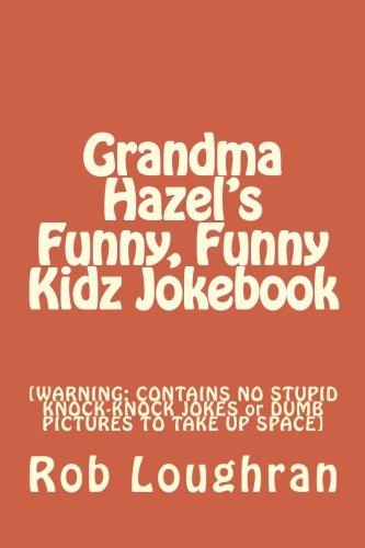 Grandma Hazel's Funny, Funny Kidz Jokebook: [WARNING: CONTAINS NO STUPID KNOCK-KNOCK JOKES or DUMB PICTURES TO TAKE UP SPACE]