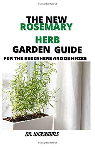 THE NEW ROSEMARY HERB GARDEN GUIDE: THE COMPLETE ROSEMARY HERB GARDEN GUIDE FOR THE BEGINNERS AND DUMMIES