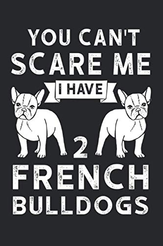 You can't scare me I have 2 French Bulldogs: You can't scare me I have 2 French Bulldogs & French Bulldog Notebook 6' x 9' Dogs Gift for & Dog Owner